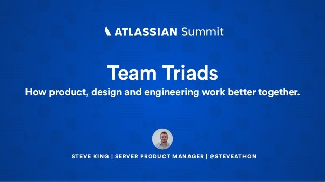 Team Triads How product, design and engineering work better together. STEVE KING | SERVER PRODUCT MANAGER | @STEVEATHON