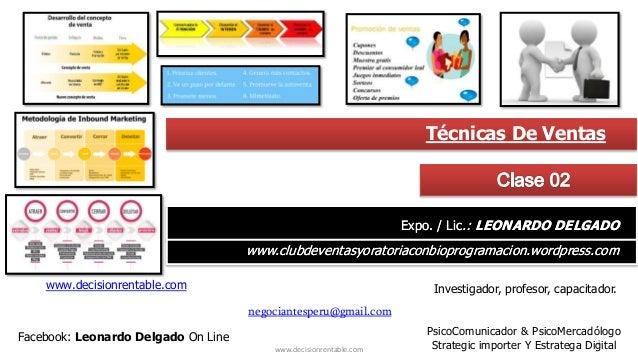 1 www.decisionrentable.com Técnicas De Ventas Expo. / Lic.: LEONARDO DELGADO www.clubdeventasyoratoriaconbioprogramacion.w...
