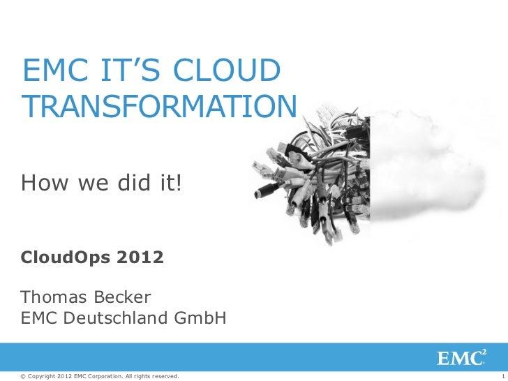 EMC IT'S CLOUDTRANSFORMATIONHow we did it!CloudOps 2012Thomas BeckerEMC Deutschland GmbH© Copyright 2012 EMC Corporation. ...