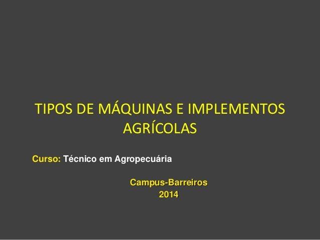 TIPOS DE MÁQUINAS E IMPLEMENTOS AGRÍCOLAS Curso: Técnico em Agropecuária Campus-Barreiros 2014