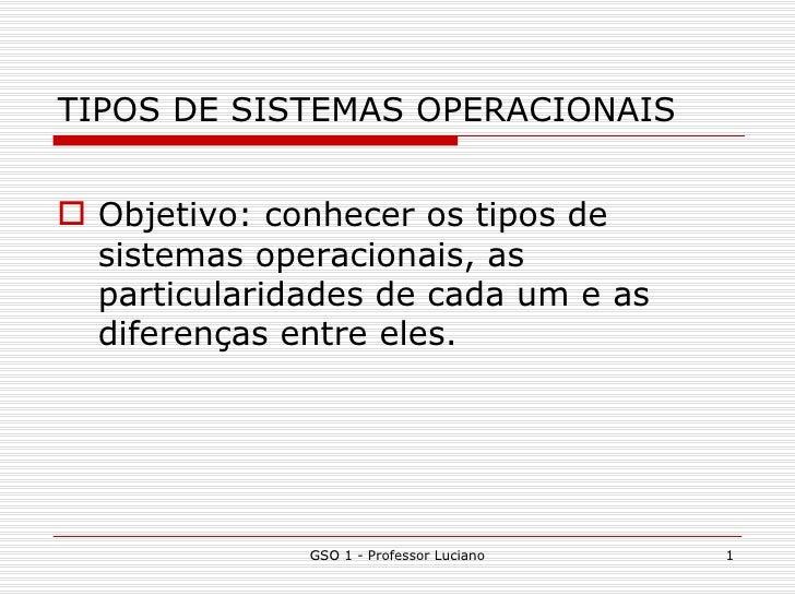 TIPOS DE SISTEMAS OPERACIONAIS <ul><li>Objetivo: conhecer os tipos de sistemas operacionais, as particularidades de cada u...