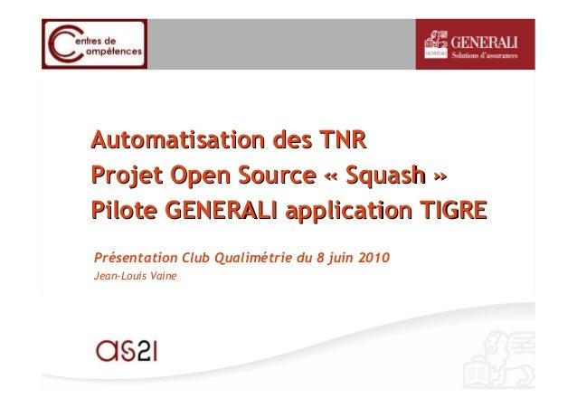 Automatisation des TNRAutomatisation des TNR Projet Open SourceProjet Open Source «« SquashSquash »» Pilote GENERALI appli...