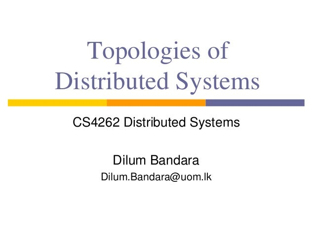 Topologies of Distributed Systems CS4262 Distributed Systems Dilum Bandara Dilum.Bandara@uom.lk