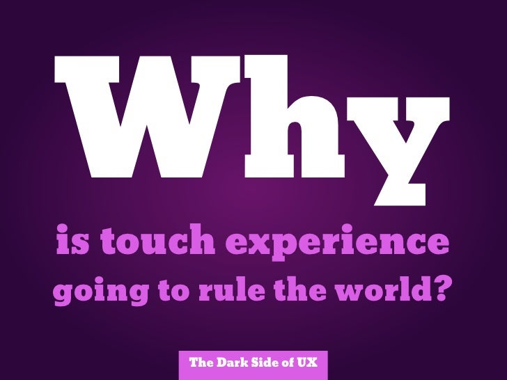 Whyis touch experiencegoing to rule the world?        The Dark Side of UX