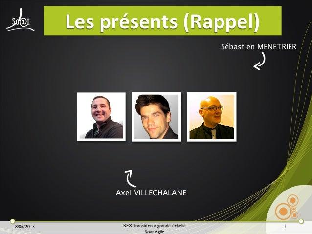 18/06/2013 REX Transition à grande échelle Soat Agile Les  présents  (Rappel) 1 Sébastien MENETRIER Axel VILLECHALANE