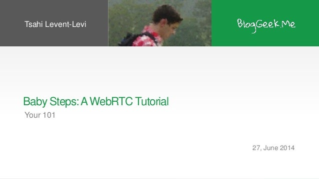 Baby Steps:AWebRTC Tutorial Your 101 27, June 2014 Tsahi Levent-Levi