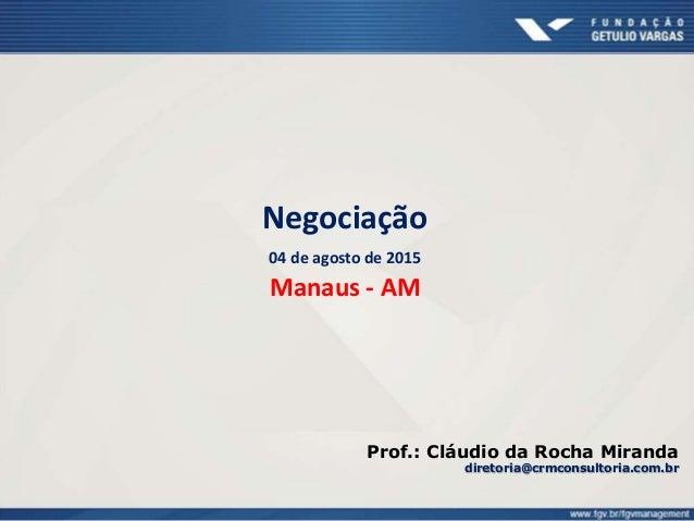 Negociação 04 de agosto de 2015 Manaus - AM Prof.: Cláudio da Rocha Miranda diretoria@crmconsultoria.com.br