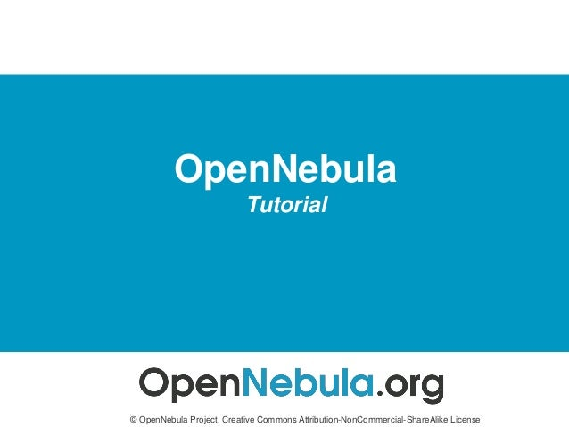 OpenNebula Tutorial © OpenNebula Project. Creative Commons Attribution-NonCommercial-ShareAlike License