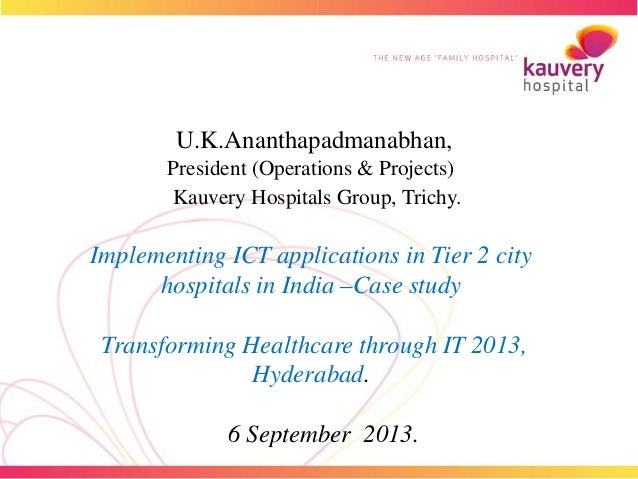 U.K.Ananthapadmanabhan, President (Operations & Projects) Kauvery Hospitals Group, Trichy. Implementing ICT applications i...