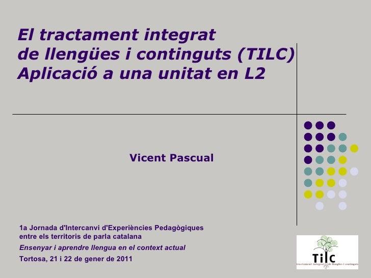 El tractament integrat de llengües i continguts (TILC) Aplicació a una unitat en L2 Vicent Pascual 1a Jornada d'Intercanvi...