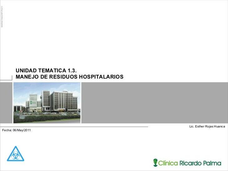 Lic. Esther Rojas Huanca UNIDAD TEMATICA 1.3.  MANEJO DE RESIDUOS HOSPITALARIOS Fecha: 06/May/2011