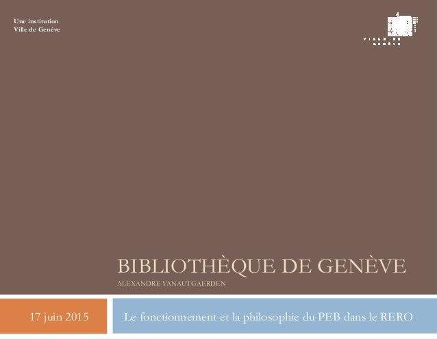 BIBLIOTHÈQUE DE GENÈVE ALEXANDRE VANAUTGAERDEN 17 juin 2015 Le fonctionnement et la philosophie du PEB dans le RERO Une in...