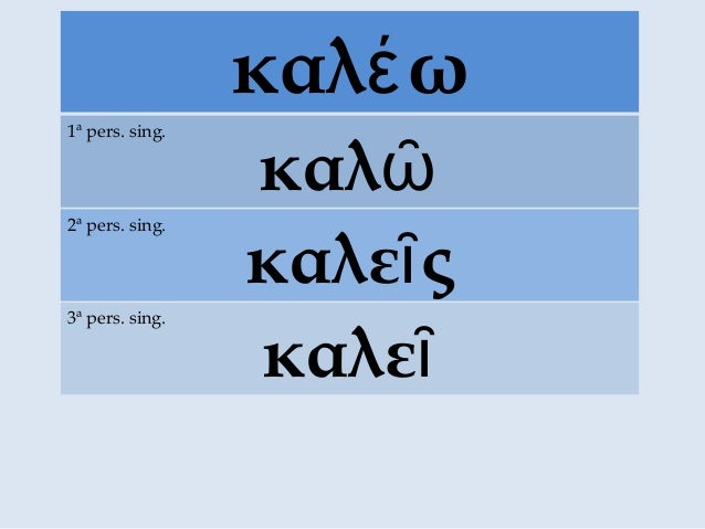 καλ ωέ καλῶ 1ª pers. sing. καλε ςῖ 2ª pers. sing. καλεῖ 3ª pers. sing.