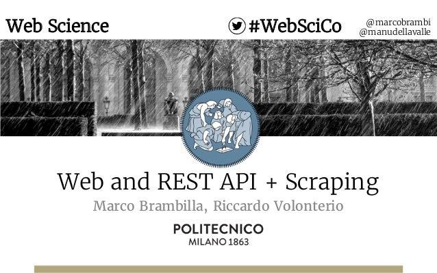 Web and REST API + Scraping Marco Brambilla, Riccardo Volonterio @marcobrambi @manudellavalleWeb Science #WebSciCo