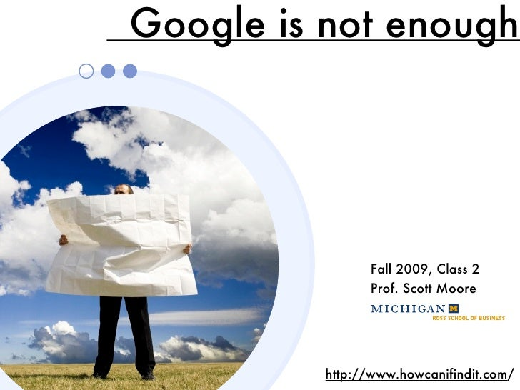 Google is not enough                     Fall 2009, Class 2                 Prof. Scott Moore               http://www.how...