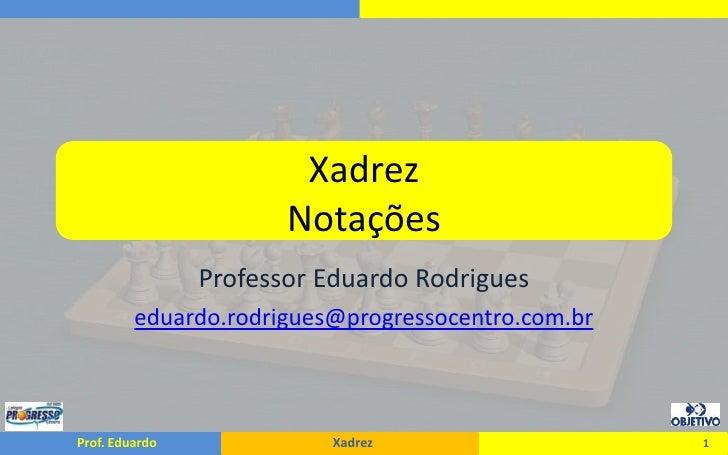XadrezNotações<br />Professor Eduardo Rodrigues<br />eduardo.rodrigues@progressocentro.com.br<br />1<br />