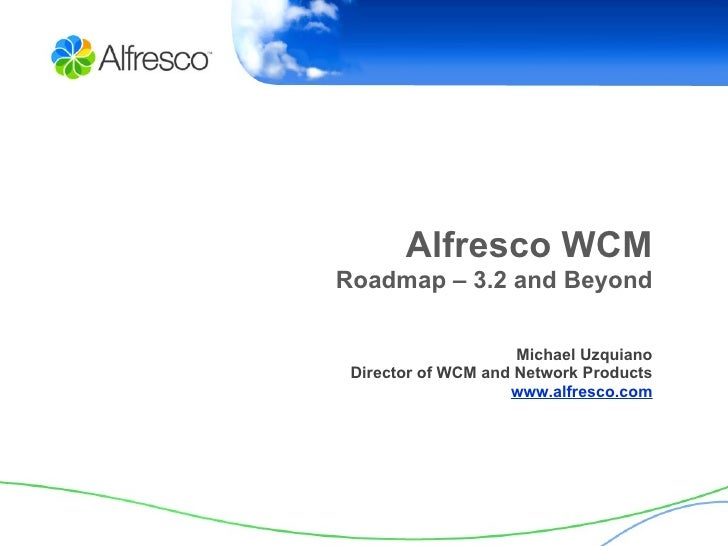 Alfresco WCM Roadmap – 3.2 and Beyond Michael Uzquiano Director of WCM and Network Products www.alfresco.com