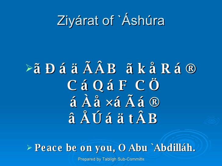 Ziyárat of `Áshúra <ul><li>ãÐáäÃÂB ãkåRá® CáQáF CÖ áÀå×áÃá® âÅÚáätÂB </li></ul><ul><li>Peace be on you, O Abu `Abdilláh. <...