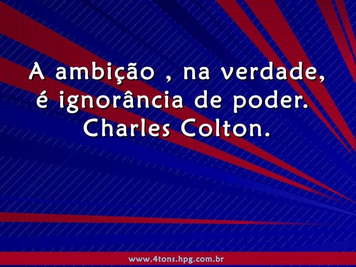 A ambição , na verdade, é ignorância de poder.  Charles Colton. www.4tons.hpg.com.br