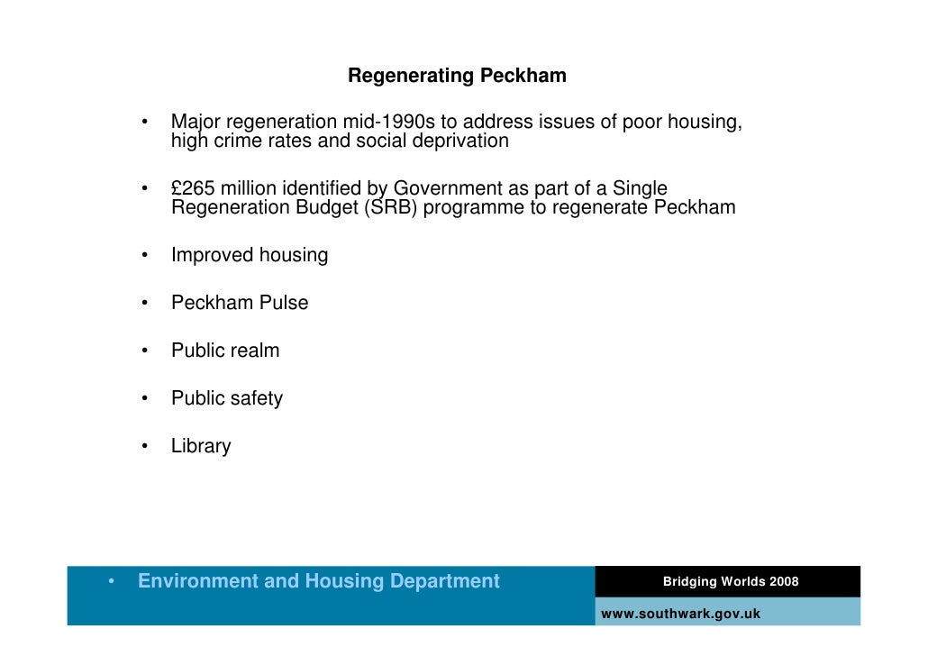 Regenerating Peckham      •   Major regeneration mid-1990s to address issues of poor housing,         high crime rates and...