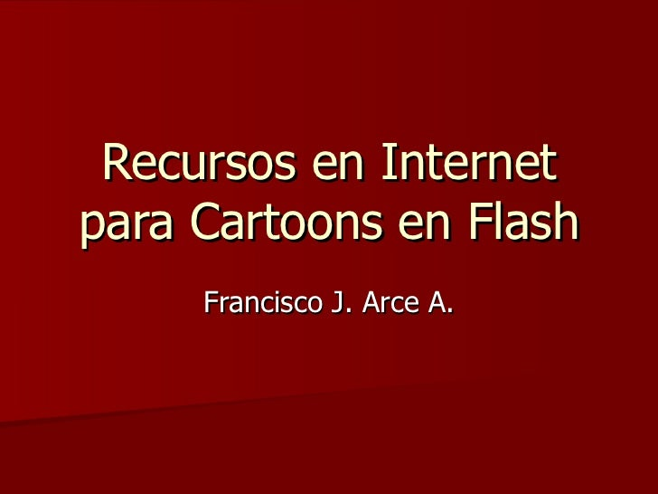 Recursos en Internet para Cartoons en Flash Francisco J. Arce A.