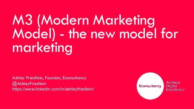 M3 (Modern Marketing Model) - the new model for marketing Ashley Friedlein, Founder, Econsultancy @AshleyFriedlein https:/...