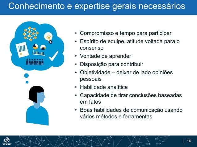 | 16 Conhecimento e expertise gerais necessários • Compromisso e tempo para participar • Espírito de equipe, atitude volta...