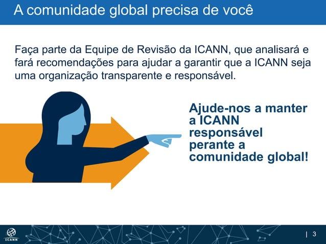 | 3 Ajude-nos a manter a ICANN responsável perante a comunidade global! Faça parte da Equipe de Revisão da ICANN, que anal...