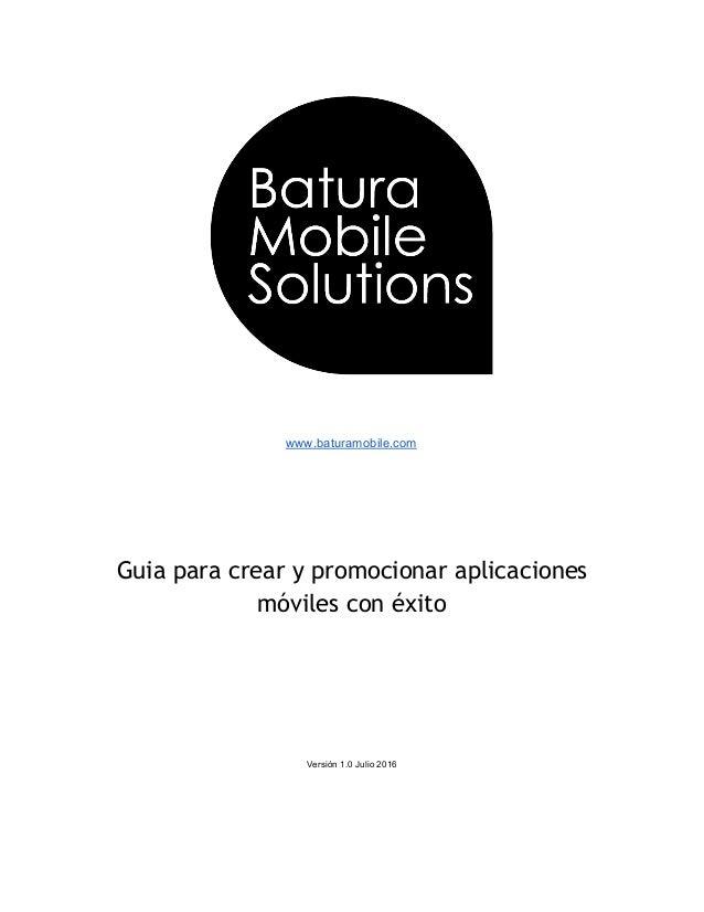 www.baturamobile.com       Guia para crear y promocionar aplicaciones móviles con éxito       Versión...