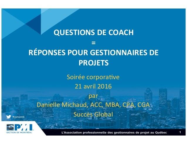 1 QUESTIONSDECOACH = RÉPONSESPOURGESTIONNAIRESDE PROJETS Soiréecorpora+ve 21avril2016 par DanielleMichaud...