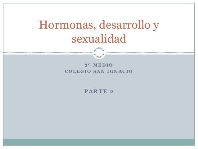 2 º M E D I O C O L E G I O S A N I G N A C I O PARTE 2 Hormonas, desarrollo y sexualidad
