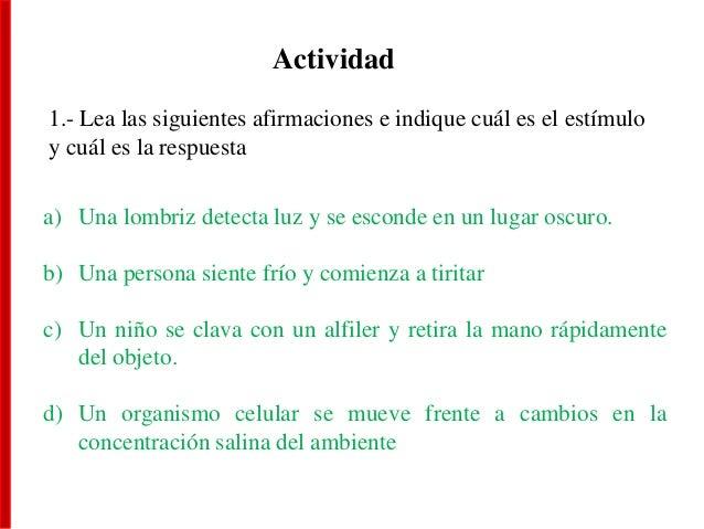 Actividad 1.- Lea las siguientes afirmaciones e indique cuál es el estímulo y cuál es la respuesta a) Una lombriz detecta ...