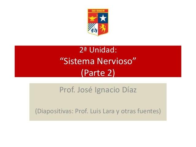"""2ª Unidad: """"Sistema Nervioso"""" (Parte 2) Prof. José Ignacio Díaz (Diapositivas: Prof. Luis Lara y otras fuentes)"""