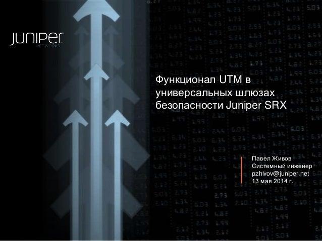 1 Copyright © 2014 Juniper Networks, Inc. www.juniper.net Функционал UTM в универсальных шлюзах безопасности Juniper SRX П...