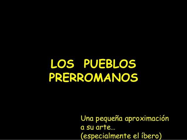 LOS PUEBLOS  PRERROMANOS  Una pequeña aproximación  a su arte…  (especialmente el íbero)