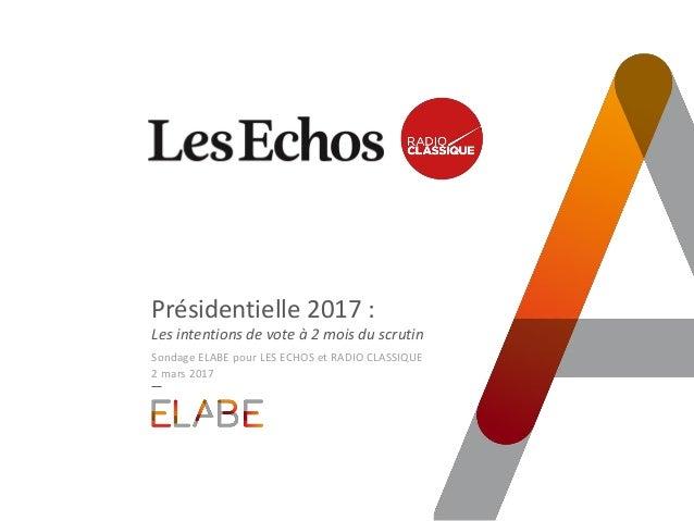 Présidentielle 2017 : Les intentions de vote à 2 mois du scrutin Sondage ELABE pour LES ECHOS et RADIO CLASSIQUE 2 mars 20...