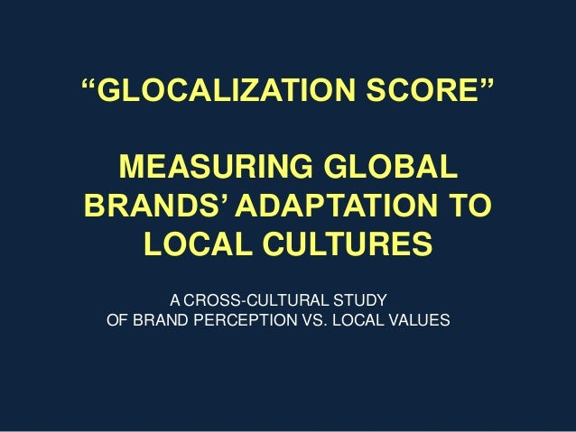 """GLOCALIZATION SCORE""MEASURING GLOBALBRANDS' ADAPTATION TOLOCAL CULTURESA CROSS-CULTURAL STUDYOF BRAND PERCEPTION VS. LOCA..."