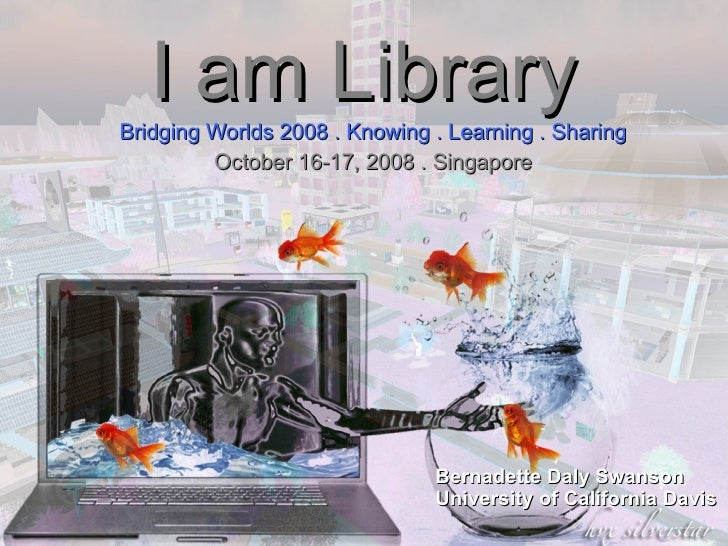 I am Library Bridging Worlds 2008 . Knowing . Learning . Sharing October 16-17, 2008 . Singapore Bernadette Daly Swanson U...