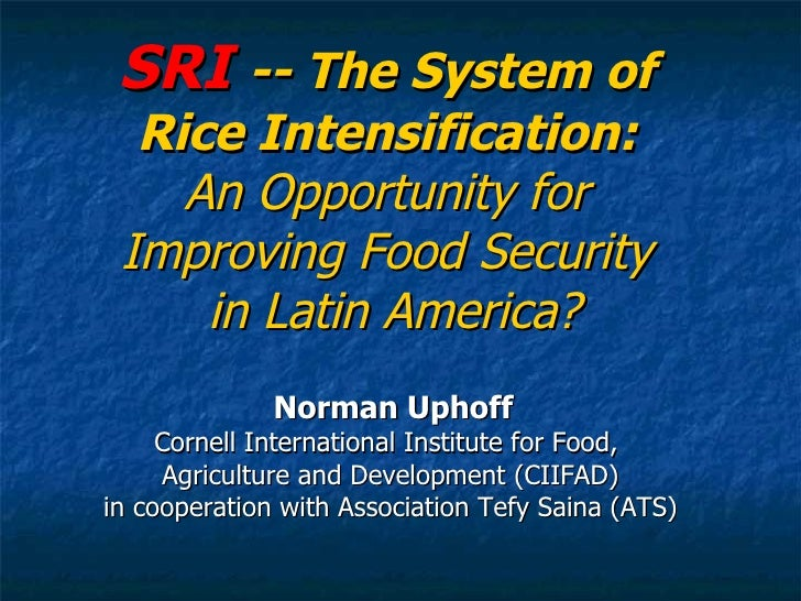 SRI  -- The System of  Rice Intensification:  An Opportunity for  Improving Food Security  in Latin America? Norman Uphoff...