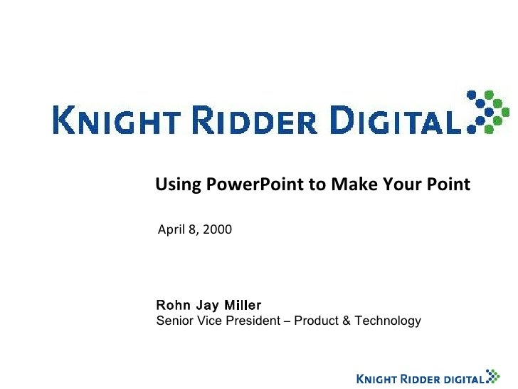 Using PowerPoint to Make Your Point April 8, 2000 Rohn Jay Miller Senior Vice President – Product & Technology