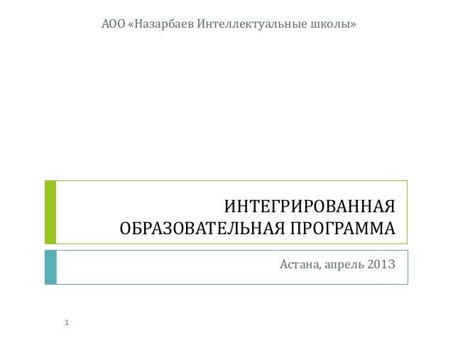 ИНТЕГРИРОВАННАЯОБРАЗОВАТЕЛЬНАЯ ПРОГРАММААстана, апрель 2013АОО «Назарбаев Интеллектуальные школы»1