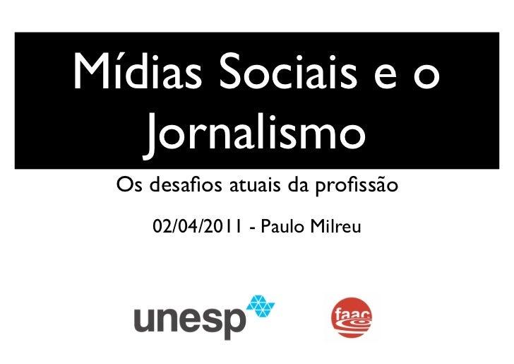 Mídias Sociais e o   Jornalismo  Os desafios atuais da profissão     02/04/2011 - Paulo Milreu