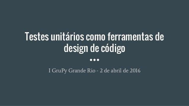 Testes unitários como ferramentas de design de código I GruPy Grande Rio - 2 de abril de 2016