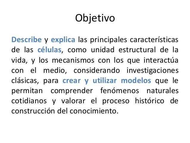 Objetivo Describe y explica las principales características de las células, como unidad estructural de la vida, y los meca...