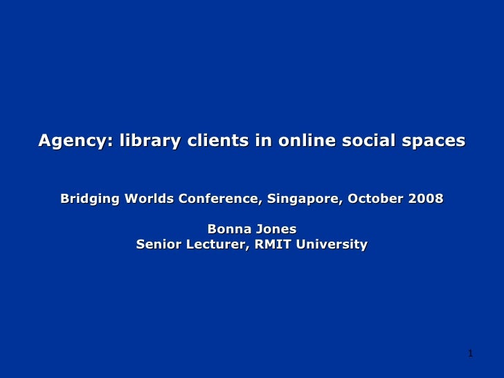 Agency: library clients in online social spaces Bridging Worlds Conference, Singapore, October 2008 Bonna Jones Senior Lec...