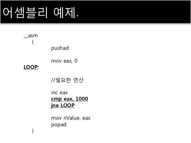 어셈블리 예제.  __asm      {          pushad          mov eax, 0  LOOP:          //필요한 연산          inc eax          cmp eax, 100...