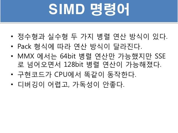 SIMD 명령어• 정수형과 실수형 두 가지 병렬 연산 방식이 있다.• Pack 형식에 따라 연산 방식이 달라짂다.• MMX 에서는 64bit 병렬 연산만 가능했지만 SSE  로 넘어오면서 128bit 병렬 연산이 가능해...
