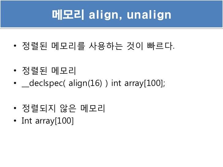 메모리 align, unalign• 정렬된 메모리를 사용하는 것이 빠르다.• 정렬된 메모리• __declspec( align(16) ) int array[100];• 정렬되지 않은 메모리• Int array[100]