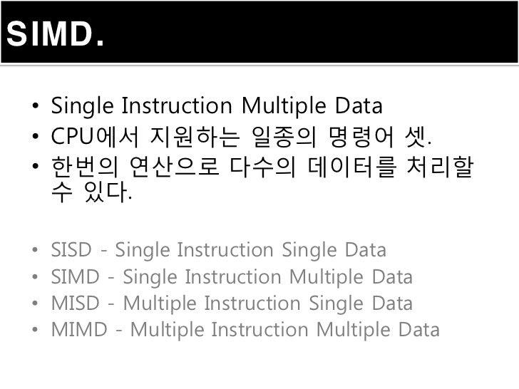 SIMD. • Single Instruction Multiple Data • CPU에서 지원하는 일종의 명령어 셋. • 한번의 연산으로 다수의 데이터를 처리할   수 있다. •   SISD - Single Instruc...