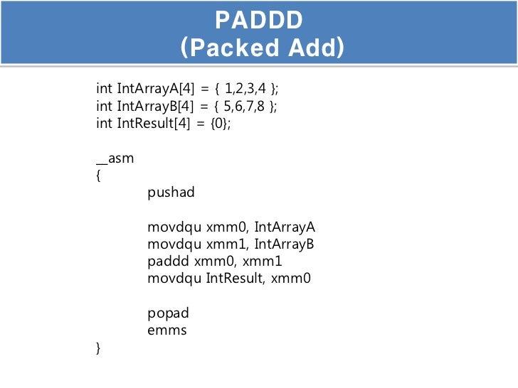 PADDD              (Packed Add)int IntArrayA[4] = { 1,2,3,4 };int IntArrayB[4] = { 5,6,7,8 };int IntResult[4] = {0};__asm{...